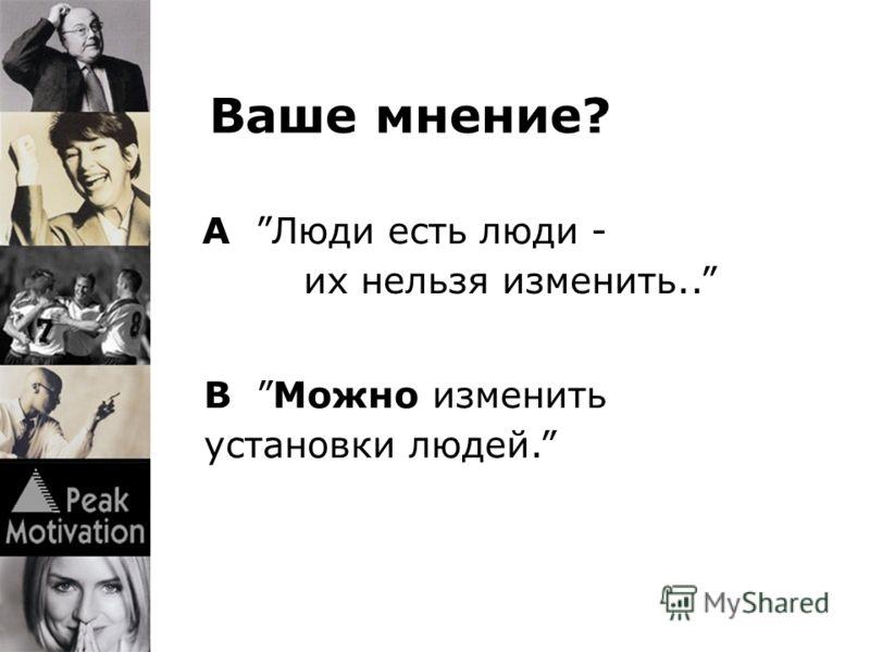 Ваше мнение? B Можно изменить установки людей. A Люди есть люди - их нельзя изменить..