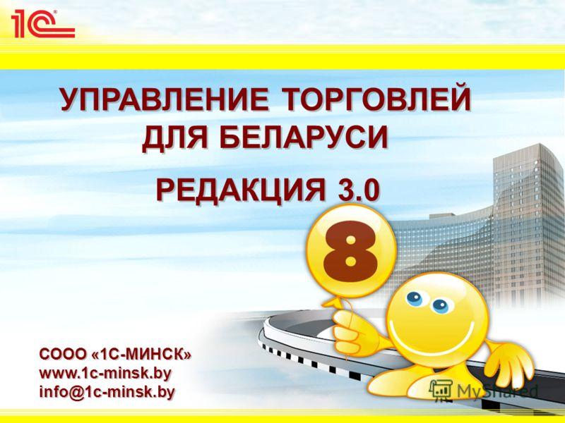 УПРАВЛЕНИЕ ТОРГОВЛЕЙ ДЛЯ БЕЛАРУСИ СООО «1С-МИНСК» www.1c-minsk.by info@1c-minsk.by СООО «1С-МИНСК» www.1c-minsk.by info@1c-minsk.by РЕДАКЦИЯ 3.0