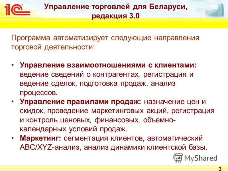 Управление торговлей для Беларуси, редакция 3.0 3 Программа автоматизирует следующие направления торговой деятельности: Управление взаимоотношениями с клиентами: ведение сведений о контрагентах, регистрация и ведение сделок, подготовка продаж, анализ