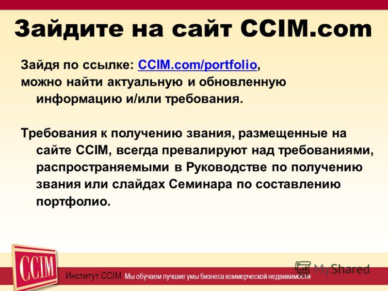 Зайдите на сайт CCIM.com Институт CCIM Мы обучаем лучшие умы бизнеса коммерческой недвижимости Зайдя по ссылке: CCIM.com/portfolio, можно найти актуальную и обновленную информацию и/или требования. Требования к получению звания, размещенные на сайте
