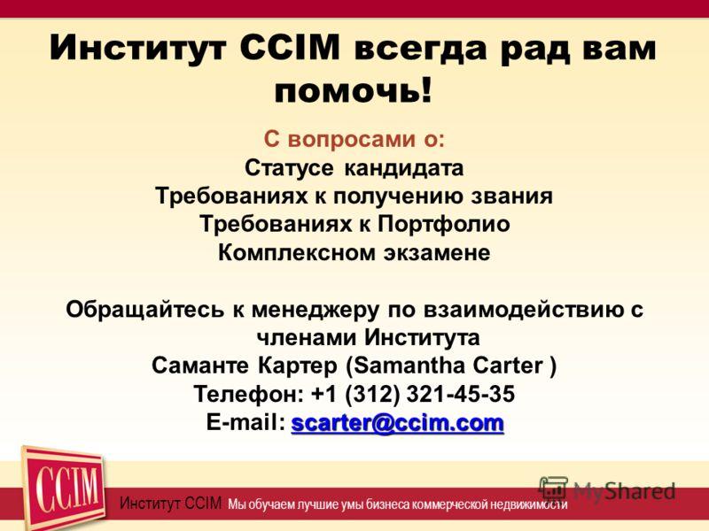 Институт CCIM всегда рад вам помочь! Институт CCIM Мы обучаем лучшие умы бизнеса коммерческой недвижимости С вопросами о: Статусе кандидата Требованиях к получению звания Требованиях к Портфолио Комплексном экзамене Обращайтесь к менеджеру по взаимод