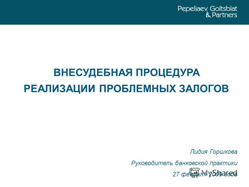 ВНЕСУДЕБНАЯ ПРОЦЕДУРА РЕАЛИЗАЦИИ ПРОБЛЕМНЫХ ЗАЛОГОВ Лидия Горшкова Руководитель банковской практики 27 февраля 2009 года
