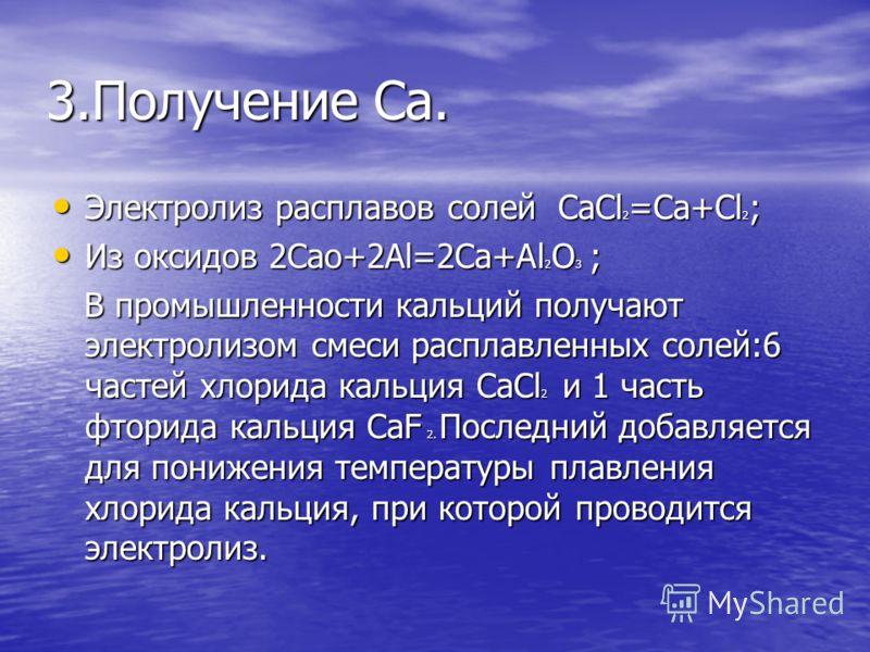 3.Получение Ca. Электролиз расплавов солей CaCl 2 =Ca+Cl 2 ; Электролиз расплавов солей CaCl 2 =Ca+Cl 2 ; Из оксидов 2Cao+2Al=2Ca+Al 2 O 3 ; Из оксидов 2Cao+2Al=2Ca+Al 2 O 3 ; В промышленности кальций получают электролизом смеси расплавленных солей:6