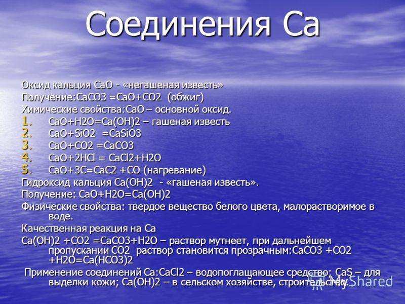 Соединения Ca Оксид кальция CaO - «негашеная известь» Получение:CaCO3 =CaO+CO2 (обжиг) Химические свойства:CaO – основной оксид. 1. CaO+H2O=Ca(OH)2 – гашеная известь 2. CaO+SiO2 =CaSiO3 3. CaO+CO2 =CaCO3 4. CaO+2HCl = CaCl2+H2O 5. CaO+3C=CaC2 +CO (на