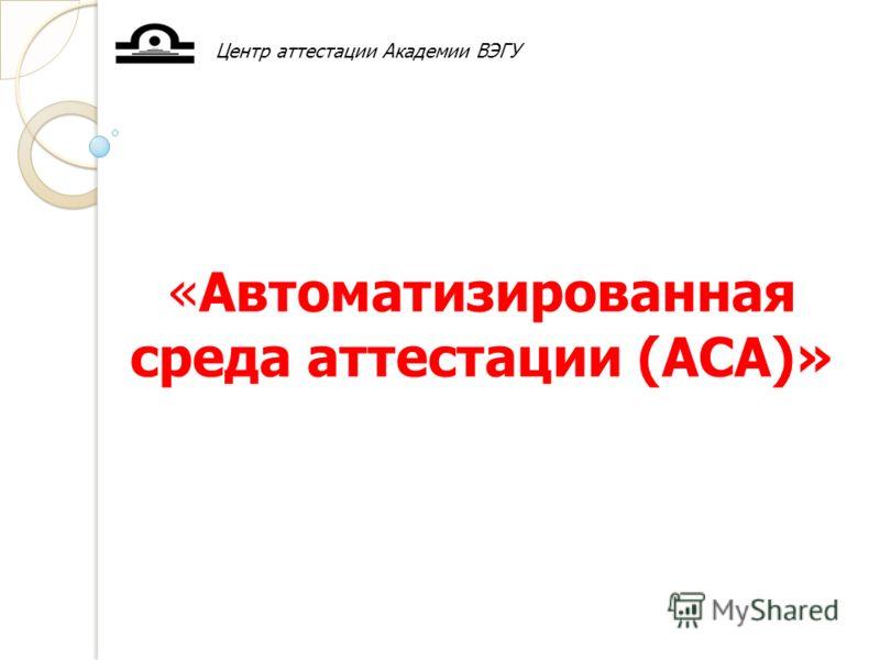 «Автоматизированная среда аттестации (АСА)» Центр аттестации Академии ВЭГУ