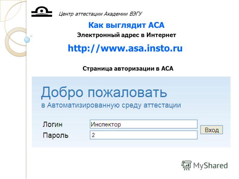 Центр аттестации Академии ВЭГУ Как выглядит АСА Страница авторизации в АСА Электронный адрес в Интернет http://www.asa.insto.ru