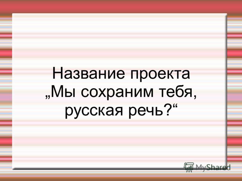 Название проекта Мы сохраним тебя, русская речь?
