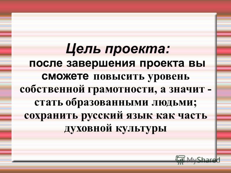 Цель проекта: после завершения проекта вы сможете повысить уровень собственной грамотности, а значит - стать образованными людьми ; сохранить русский язык как часть духовной культуры