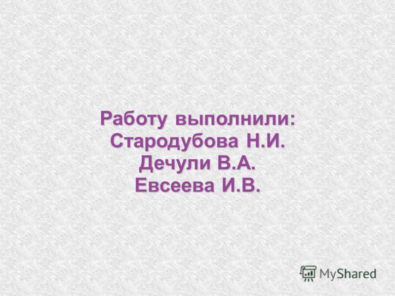Работу выполнили: Стародубова Н.И. Дечули В.А. Евсеева И.В.