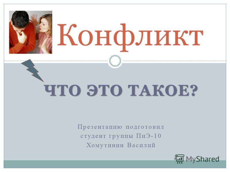 ЧТО ЭТО ТАКОЕ? Презентацию подготовил студент группы ПиЭ-10 Хомутинин Василий Конфликт