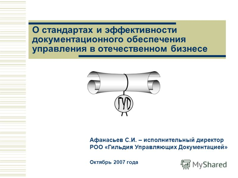 О стандартах и эффективности документационного обеспечения управления в отечественном бизнесе Афанасьев С.И. – исполнительный директор РОО «Гильдия Управляющих Документацией» Октябрь 2007 года