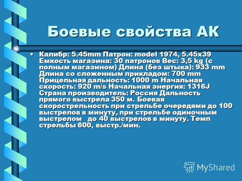 Боевые свойства АК Калибр: 5.45mm Патрон: model 1974, 5.45x39 Емкость магазина: 30 патронов Вес: 3,5 kg (с полным магазином) Длина (без штыка): 933 mm Длина со сложенным прикладом: 700 mm Прицельная дальность: 1000 m Начальная скорость: 920 m/s Начал