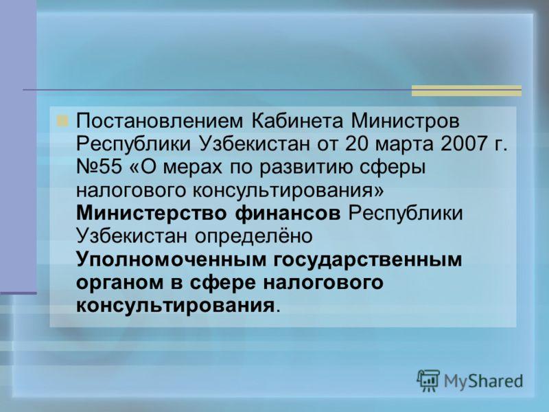 Постановлением Кабинета Министров Республики Узбекистан от 20 марта 2007 г. 55 «О мерах по развитию сферы налогового консультирования» Министерство финансов Республики Узбекистан определёно Уполномоченным государственным органом в сфере налогового ко