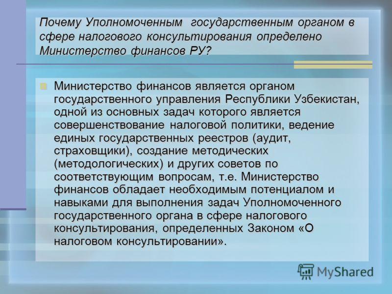 Почему Уполномоченным государственным органом в сфере налогового консультирования определено Министерство финансов РУ? Министерство Министерство финансов является органом государственного управления Республики Узбекистан, одной из основных задач кото