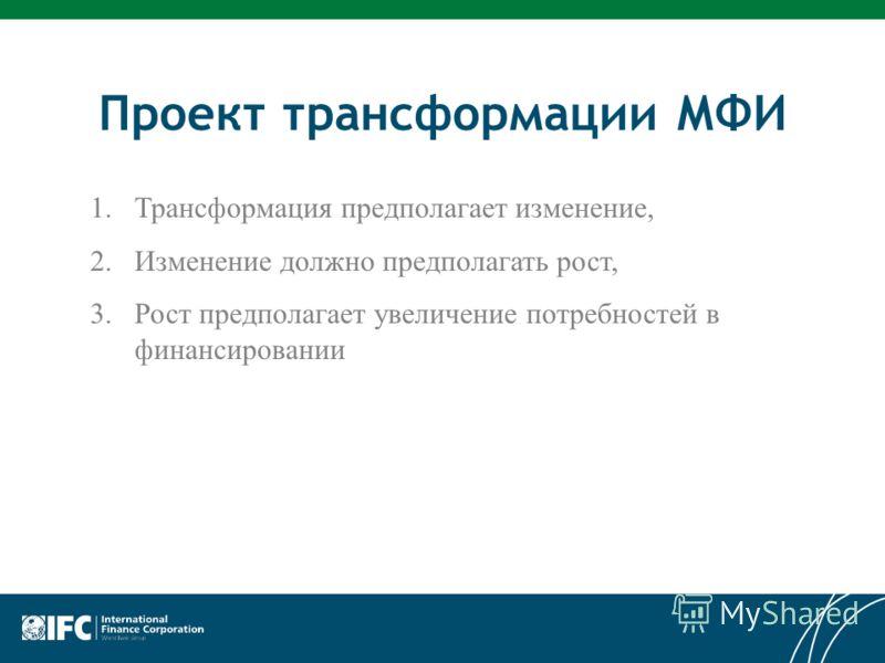 Проект трансформации МФИ 1.Трансформация предполагает изменение, 2.Изменение должно предполагать рост, 3.Рост предполагает увеличение потребностей в финансировании