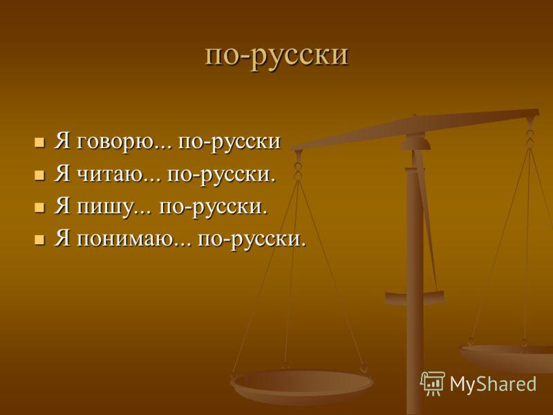 по-русски Я говорю... по-русски Я говорю... по-русски Я читаю... по-русски. Я читаю... по-русски. Я пишу... по-русски. Я пишу... по-русски. Я понимаю... по-русски. Я понимаю... по-русски.