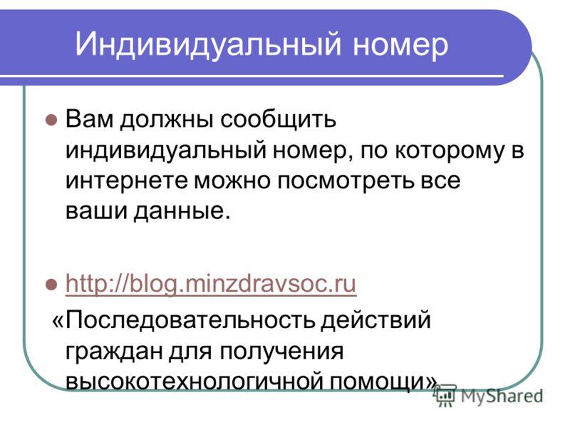 Индивидуальный номер Вам должны сообщить индивидуальный номер, по которому в интернете можно посмотреть все ваши данные. http://blog.minzdravsoc.ru «Последовательность действий граждан для получения высокотехнологичной помощи»