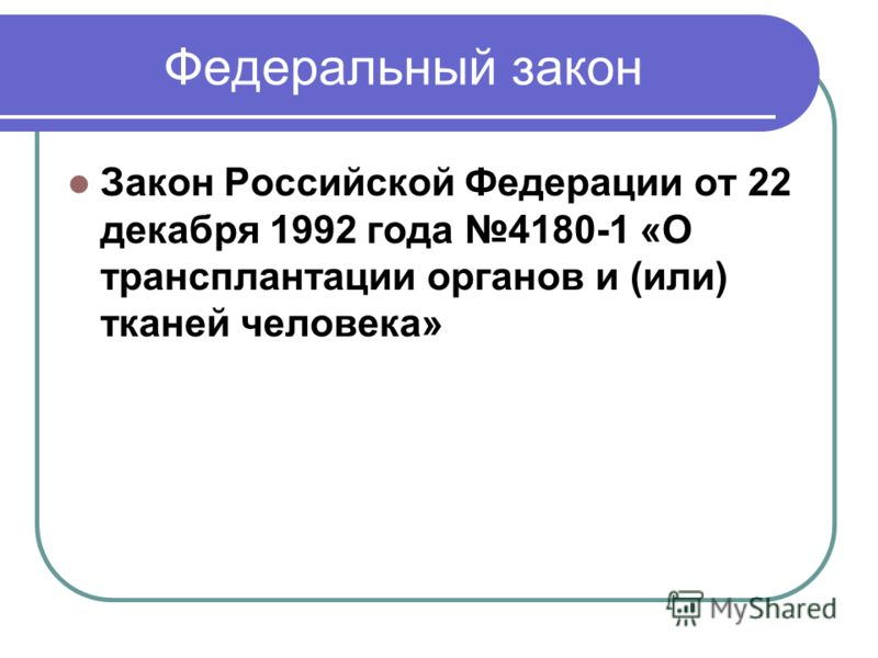 Федеральный закон Закон Российской Федерации от 22 декабря 1992 года 4180-1 «О трансплантации органов и (или) тканей человека»