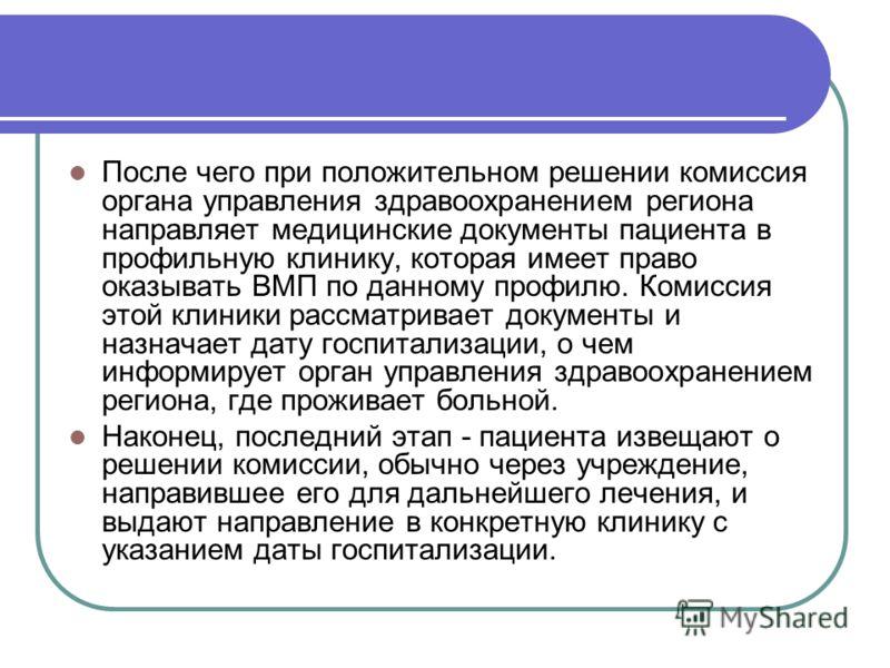 После чего при положительном решении комиссия органа управления здравоохранением региона направляет медицинские документы пациента в профильную клинику, которая имеет право оказывать ВМП по данному профилю. Комиссия этой клиники рассматривает докумен