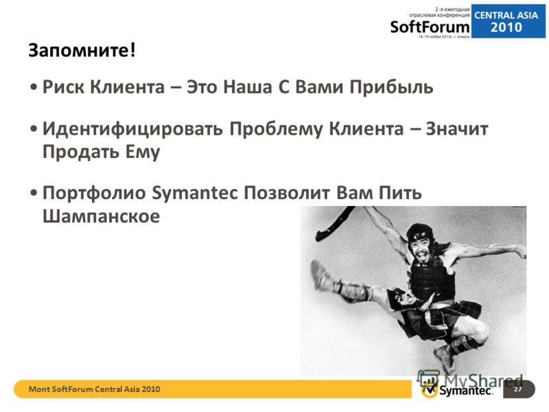 Запомните! Риск Клиента – Это Наша С Вами Прибыль Идентифицировать Проблему Клиента – Значит Продать Ему Портфолио Symantec Позволит Вам Пить Шампанское Mont SoftForum Central Asia 2010 27