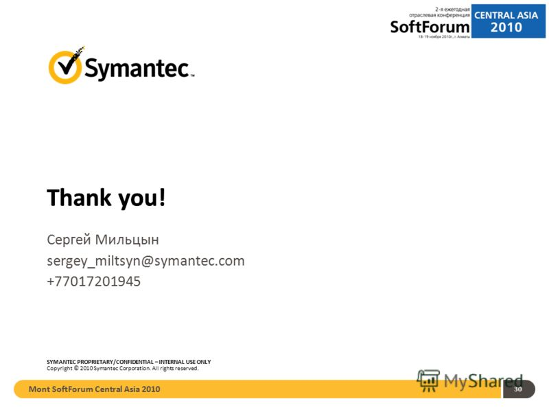 Thank you! SYMANTEC PROPRIETARY/CONFIDENTIAL – INTERNAL USE ONLY Copyright © 2010 Symantec Corporation. All rights reserved. Thank you! Mont SoftForum Central Asia 2010 30 Сергей Мильцын sergey_miltsyn@symantec.com +77017201945