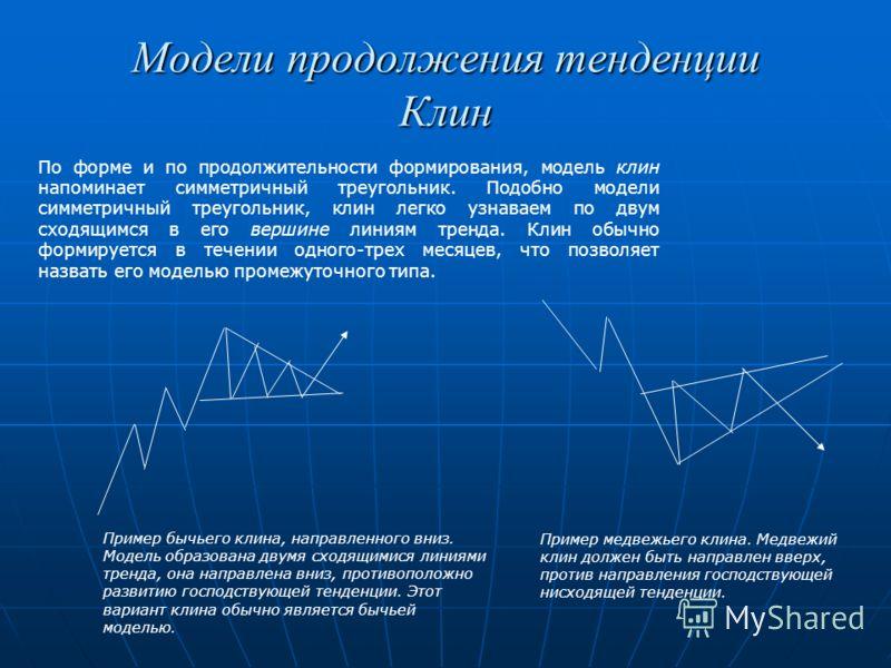Модели продолжения тенденции Клин По форме и по продолжительности формирования, модель клин напоминает симметричный треугольник. Подобно модели симметричный треугольник, клин легко узнаваем по двум сходящимся в его вершине линиям тренда. Клин обычно