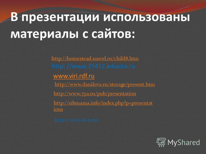 В презентации использованы материалы с сайтов: http: //www.21412.edusite.ru www.viri.rdf.ru http://www.danilova.ru/storage/present.htm http://www.7ya.ru/pub/presentation http://homestead.narod.ru/child8.htm http://sibmama.info/index.php?p=presentat i