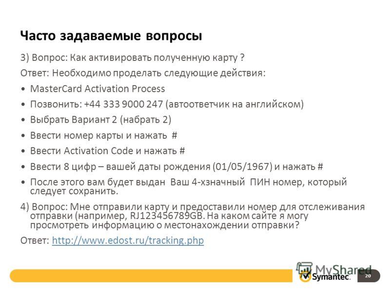 Часто задаваемые вопросы 3) Вопрос: Как активировать полученную карту ? Ответ: Необходимо проделать следующие действия: MasterCard Activation Process Позвонить: +44 333 9000 247 (автоответчик на английском) Выбрать Вариант 2 (набрать 2) Ввести номер