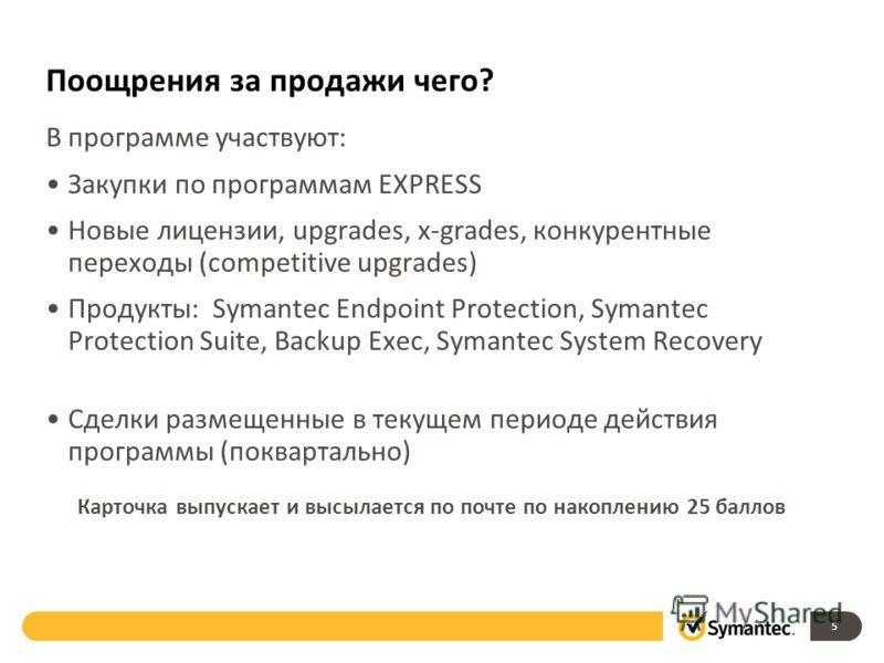 Поощрения за продажи чего? В программе участвуют: Закупки по программам EXPRESS Новые лицензии, upgrades, x-grades, конкурентные переходы (competitive upgrades) Продукты: Symantec Endpoint Protection, Symantec Protection Suite, Backup Exec, Symantec