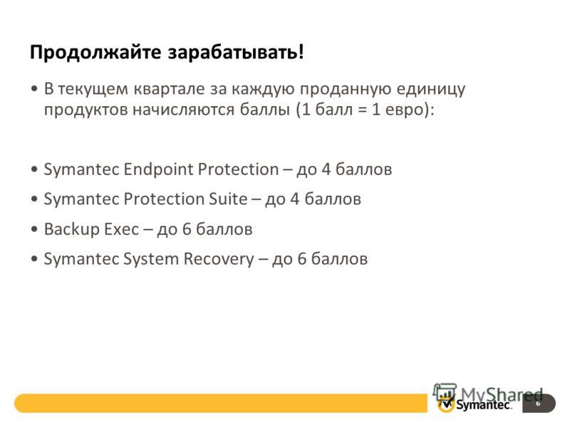 Продолжайте зарабатывать! В текущем квартале за каждую проданную единицу продуктов начисляются баллы (1 балл = 1 евро): Symantec Endpoint Protection – до 4 баллов Symantec Protection Suite – до 4 баллов Backup Exec – до 6 баллов Symantec System Recov