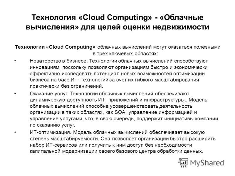 Технология «Cloud Computing» - «Облачные вычисления» для целей оценки недвижимости Технологии «Cloud Computing» облачных вычислений могут оказаться полезными в трех ключевых областях: Новаторство в бизнесе. Технологии облачных вычислений способствуют