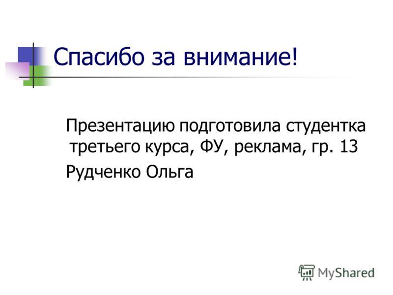 Презентацию подготовила студентка третьего курса, ФУ, реклама, гр. 13 Рудченко Ольга Спасибо за внимание!