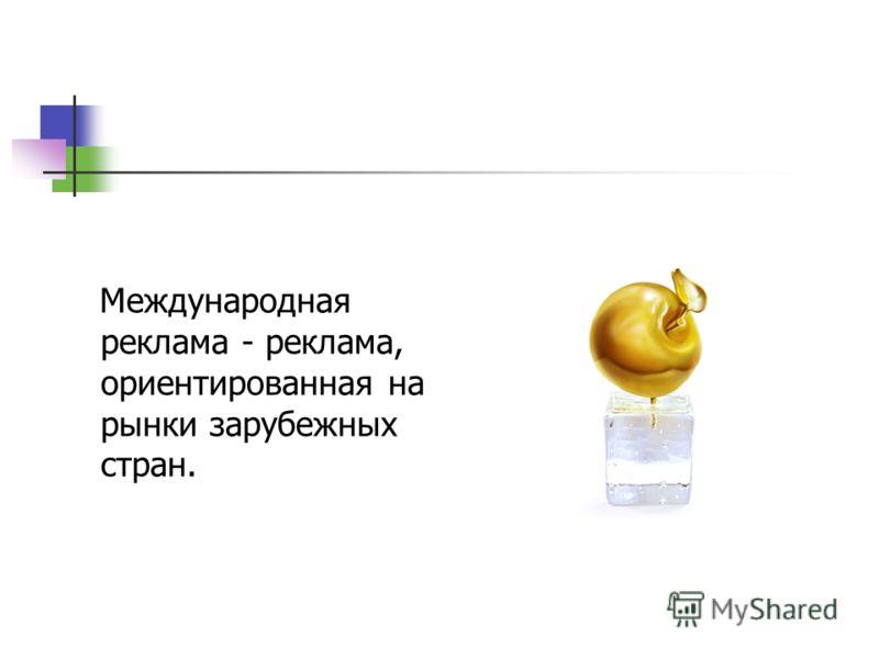 Международная реклама - реклама, ориентированная на рынки зарубежных стран.