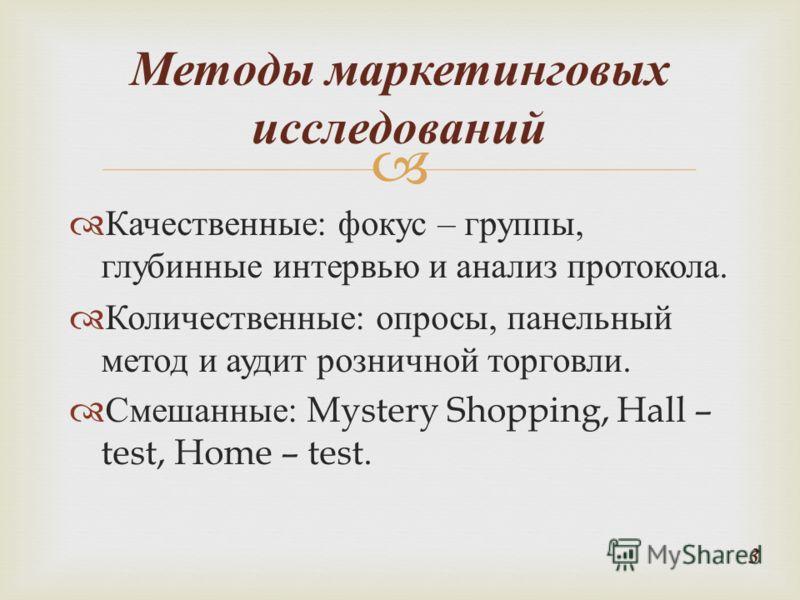 Качественные : фокус – группы, глубинные интервью и анализ протокола. Количественные : опросы, панельный метод и аудит розничной торговли. Смешанные : Mystery Shopping, Hall – test, Home – test. Методы маркетинговых исследований 3