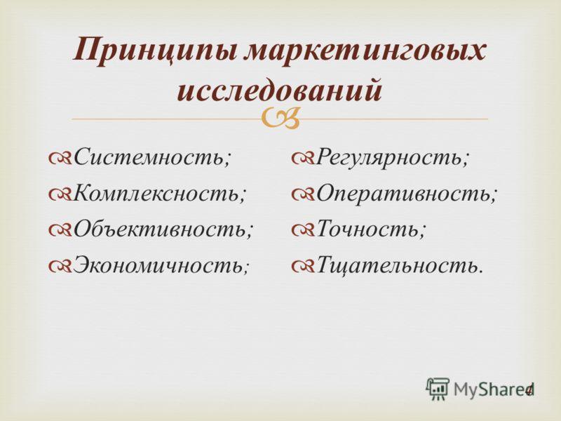 Принципы маркетинговых исследований Системность ; Комплексность ; Объективность ; Экономичность ; Регулярность ; Оперативность ; Точность ; Тщательность. 4