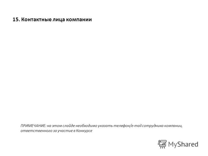 15. Контактные лица компании ПРИМЕЧАНИЕ: на этом слайде необходимо указать телефон/e-mail сотрудника компании, ответственного за участие в Конкурсе