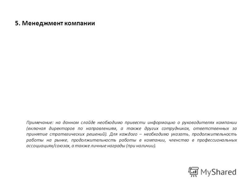 5. Менеджмент компании Примечание: на данном слайде необходимо привести информацию о руководителях компании (включая директоров по направлениям, а также других сотрудниках, ответственных за принятие стратегических решений). Для каждого – необходимо у