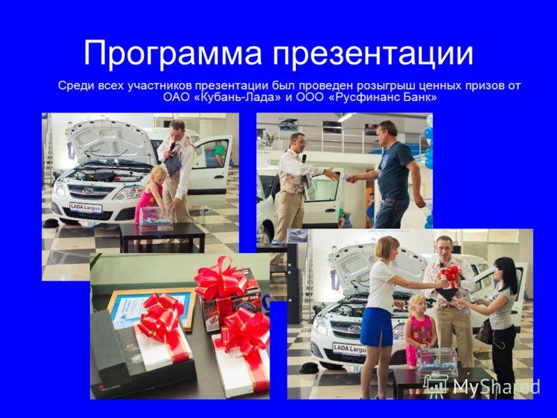 Программа презентации Среди всех участников презентации был проведен розыгрыш ценных призов от ОАО «Кубань-Лада» и ООО «Русфинанс Банк»