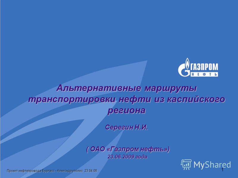 Проект нефтепровода Бургасс - Алексндруполис 23.04.08 1 Альтернативные маршруты транспортировки нефти из каспийского региона Серегин Н.И. ( ОАО «Газпром нефть») 23.06.2009 года
