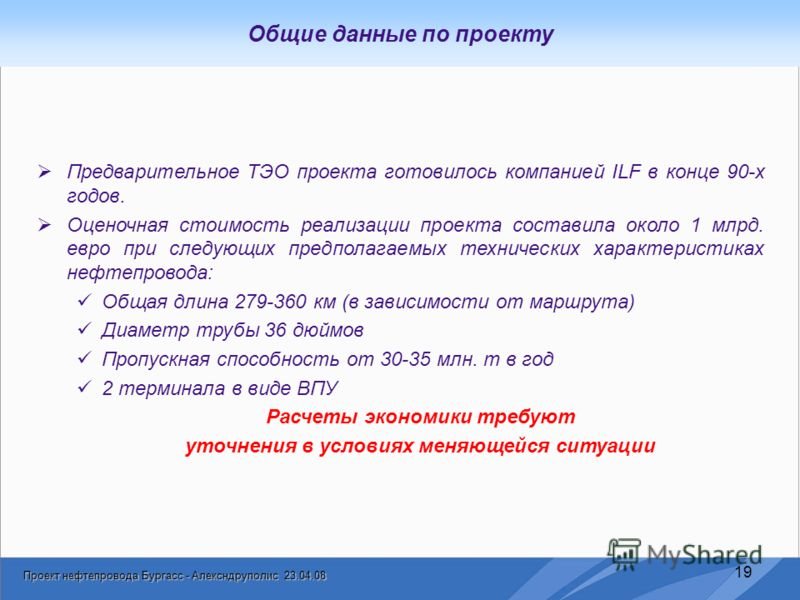 Проект нефтепровода Бургасс - Алексндруполис 23.04.08 19 Общие данные по проекту Предварительное ТЭО проекта готовилось компанией ILF в конце 90-х годов. Оценочная стоимость реализации проекта составила около 1 млрд. евро при следующих предполагаемых