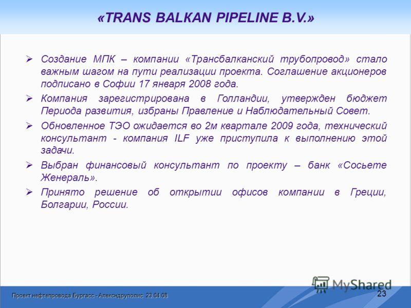 Проект нефтепровода Бургасс - Алексндруполис 23.04.08 23 «TRANS BALКAN PIPELINE B.V.» Создание МПК – компании «Трансбалканский трубопровод» стало важным шагом на пути реализации проекта. Соглашение акционеров подписано в Софии 17 января 2008 года. Ко