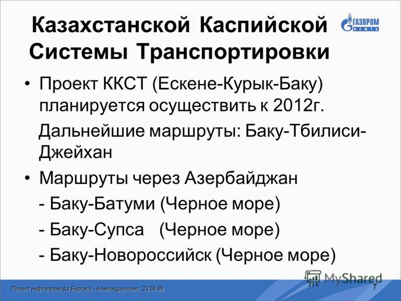 Проект нефтепровода Бургасс - Алексндруполис 23.04.08 7 Казахстанской Каспийской Системы Транспортировки Проект ККСТ (Ескене-Курык-Баку) планируется осуществить к 2012г. Дальнейшие маршруты: Баку-Тбилиси- Джейхан Маршруты через Азербайджан - Баку-Бат