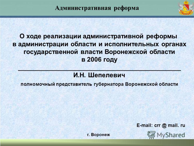 Административная реформа О ходе реализации административной реформы в администрации области и исполнительных органах государственной власти Воронежской области в 2006 году _____________________________________________ И.Н. Шепелевич полномочный предс