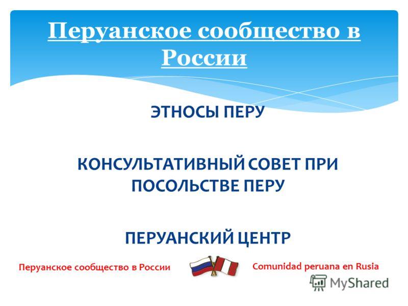 ЭТНОСЫ ПЕРУ КОНСУЛЬТАТИВНЫЙ СОВЕТ ПРИ ПОСОЛЬСТВЕ ПЕРУ ПЕРУАНСКИЙ ЦЕНТР Перуанское сообщество в России Comunidad peruana en Rusia