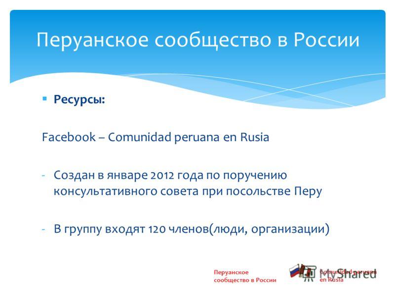 Ресурсы: Facebook – Сomunidad peruana en Rusia -Создан в январе 2012 года по поручению консультативного совета при посольстве Перу -В группу входят 120 членов(люди, организации) Перуанское сообщество в России Comunidad peruana en Rusia
