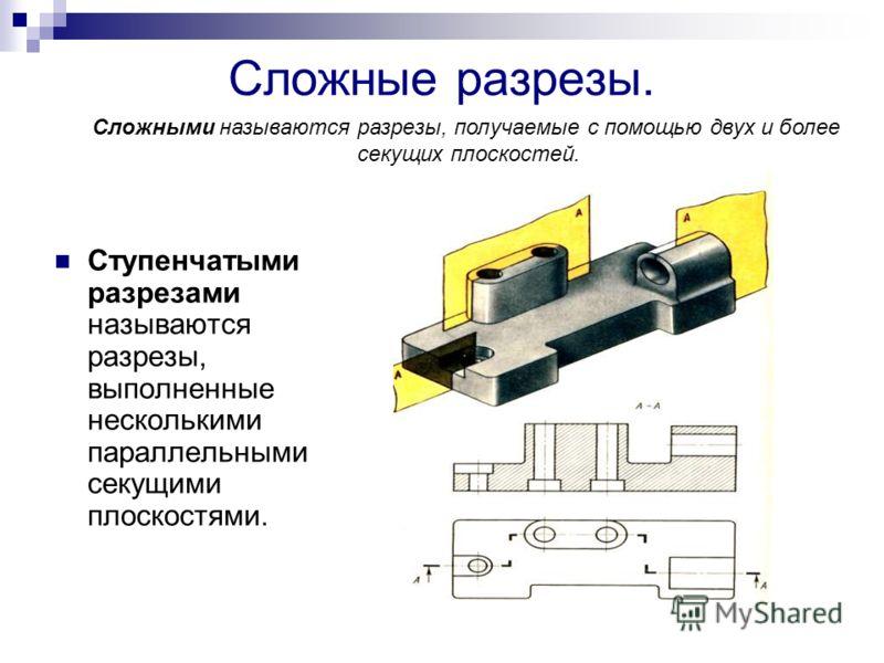 Сложные разрезы. Ступенчатыми разрезами называются разрезы, выполненные несколькими параллельными секущими плоскостями. Сложными называются разрезы, получаемые с помощью двух и более секущих плоскостей.