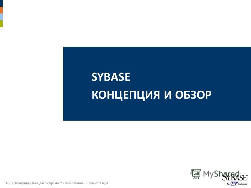 # – Конфиденциально. Для внутреннего использования – 5 мая 2011 года SYBASE КОНЦЕПЦИЯ И ОБЗОР