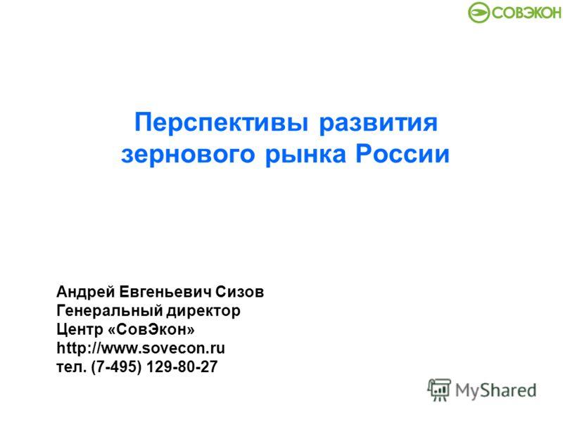Перспективы развития зернового рынка России Андрей Евгеньевич Сизов Генеральный директор Центр «СовЭкон» http://www.sovecon.ru тел. (7-495) 129-80-27