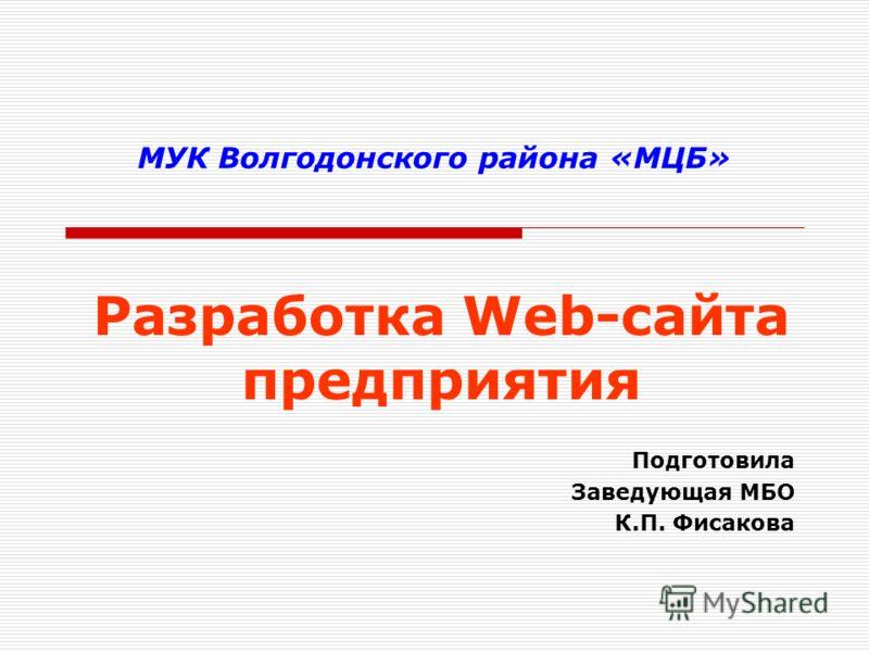 МУК Волгодонского района «МЦБ» Разработка Web-сайта предприятия Подготовила Заведующая МБО К.П. Фисакова