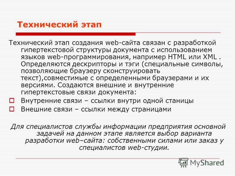 Технический этап Технический этап создания web-сайта связан с разработкой гипертекстовой структуры документа с использованием языков web-программирования, например HTML или XML. Определяются дескрипторы и тэги (специальные символы, позволяющие браузе